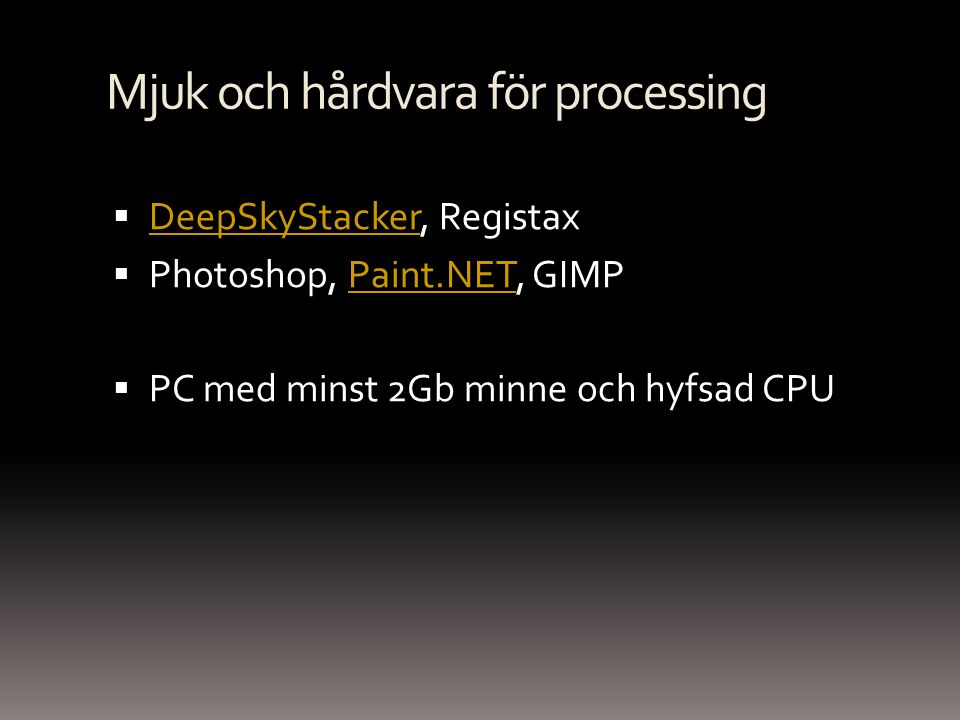 Mjuk och hårdvara för processing  DeepSkyStacker, Registax DeepSkyStacker  Photoshop, Paint.NET, GIMPPaint.NET  PC med minst 2Gb minne och hyfsad C