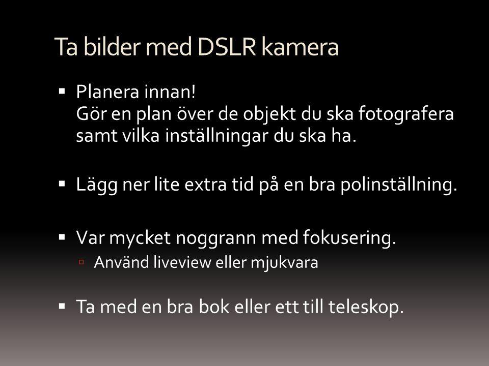Ta bilder med DSLR kamera  Planera innan! Gör en plan över de objekt du ska fotografera samt vilka inställningar du ska ha.  Lägg ner lite extra tid