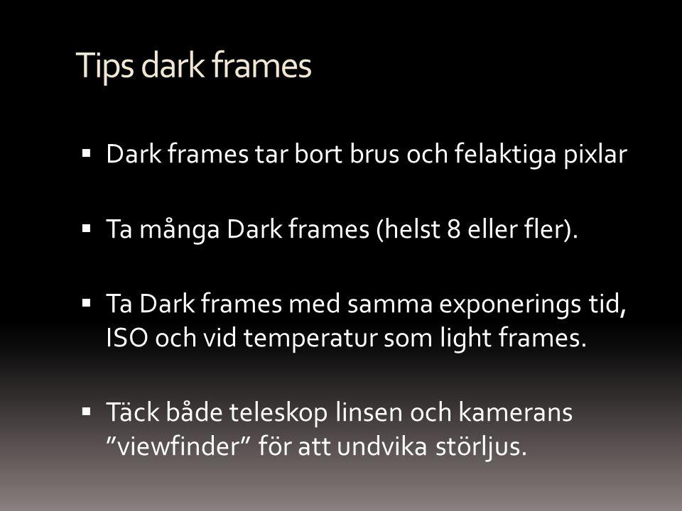 Tips dark frames  Dark frames tar bort brus och felaktiga pixlar  Ta många Dark frames (helst 8 eller fler).  Ta Dark frames med samma exponerings