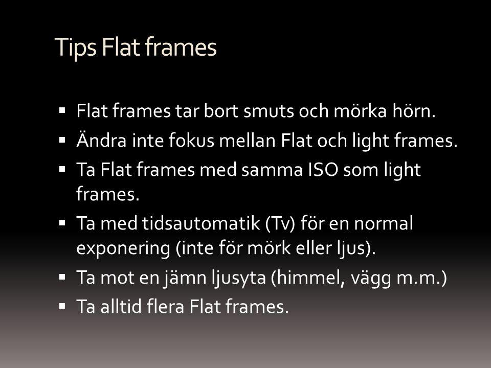 Tips Flat frames  Flat frames tar bort smuts och mörka hörn.  Ändra inte fokus mellan Flat och light frames.  Ta Flat frames med samma ISO som ligh