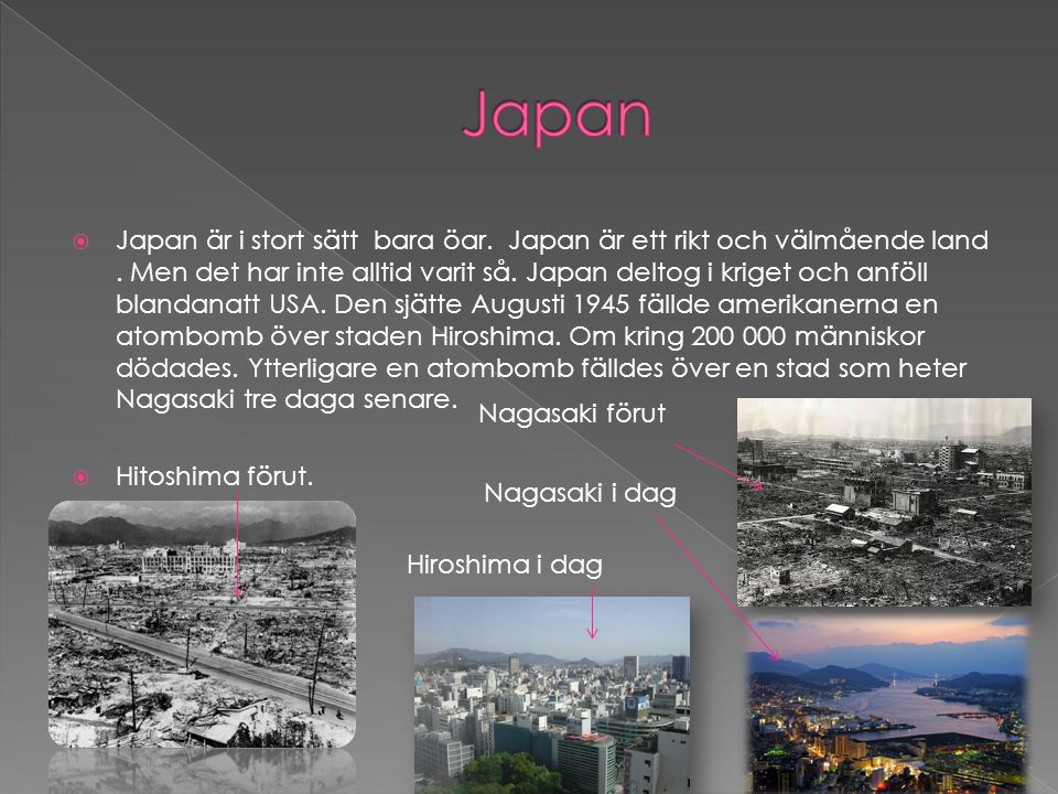  Japan är i stort sätt bara öar. Japan är ett rikt och välmående land. Men det har inte alltid varit så. Japan deltog i kriget och anföll blandanatt