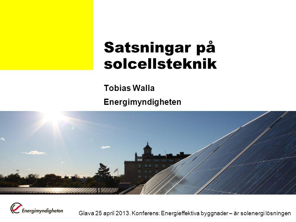 Satsningar på solcellsteknik Tobias Walla Energimyndigheten Glava 25 april 2013. Konferens: Energieffektiva byggnader – är solenergi lösningen