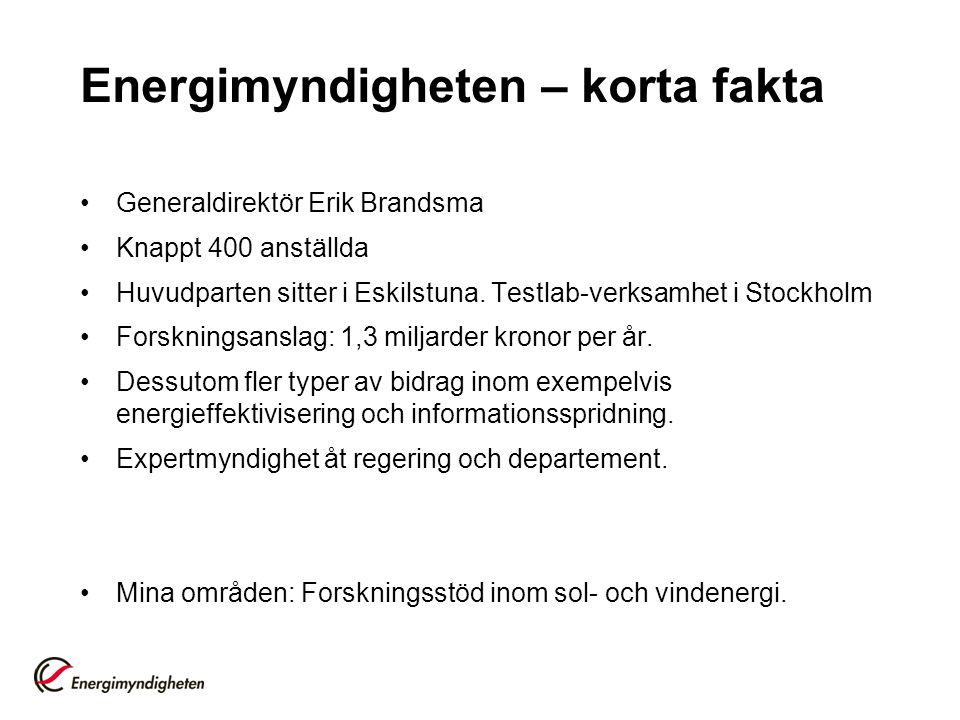 Energimyndigheten – korta fakta •Generaldirektör Erik Brandsma •Knappt 400 anställda •Huvudparten sitter i Eskilstuna. Testlab-verksamhet i Stockholm