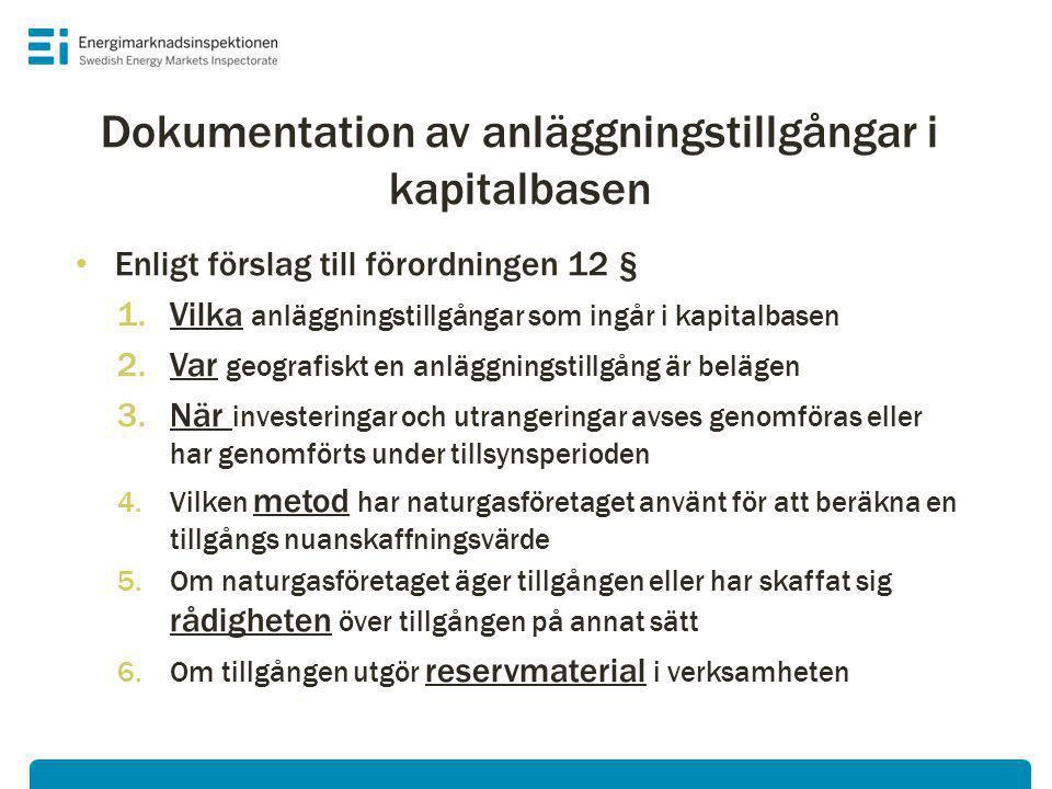 • Enligt förslag till förordningen 12 § 1.Vilka anläggningstillgångar som ingår i kapitalbasen 2.Var geografiskt en anläggningstillgång är belägen 3.När investeringar och utrangeringar avses genomföras eller har genomförts under tillsynsperioden 4.Vilken metod har naturgasföretaget använt för att beräkna en tillgångs nuanskaffningsvärde 5.Om naturgasföretaget äger tillgången eller har skaffat sig rådigheten över tillgången på annat sätt 6.Om tillgången utgör reservmaterial i verksamheten Dokumentation av anläggningstillgångar i kapitalbasen