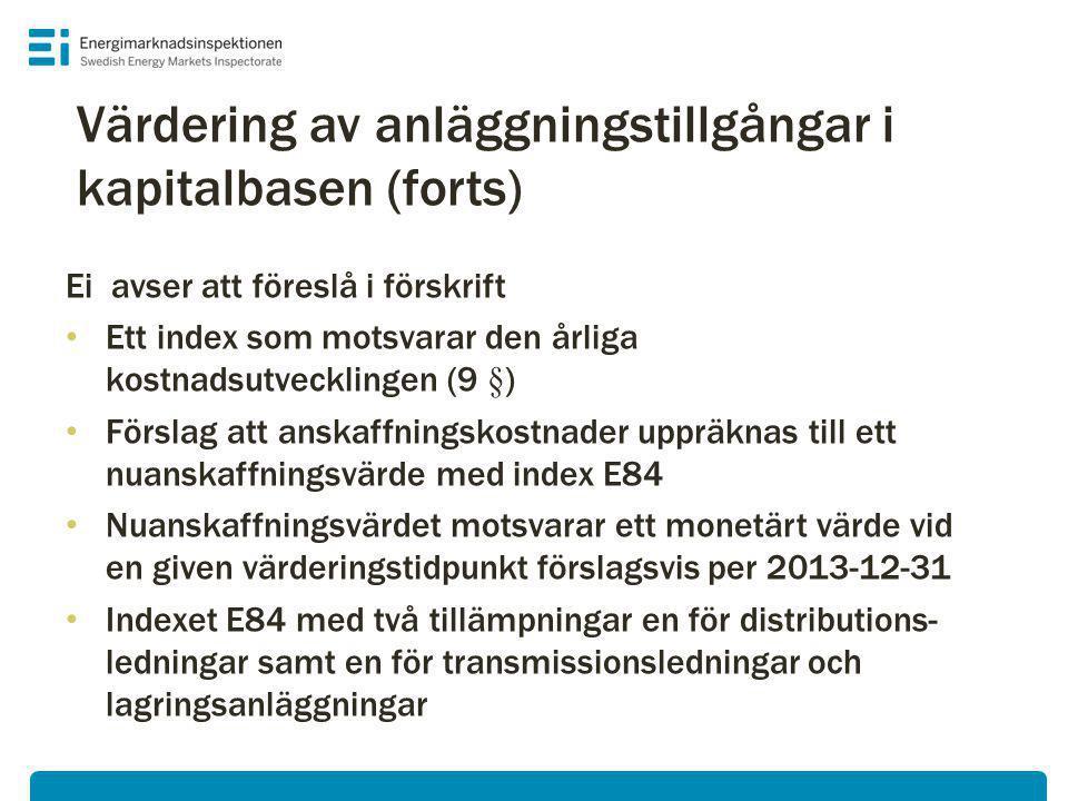 Ei avser att föreslå i förskrift • Ett index som motsvarar den årliga kostnadsutvecklingen (9 §) • Förslag att anskaffningskostnader uppräknas till ett nuanskaffningsvärde med index E84 • Nuanskaffningsvärdet motsvarar ett monetärt värde vid en given värderingstidpunkt förslagsvis per 2013-12-31 • Indexet E84 med två tillämpningar en för distributions- ledningar samt en för transmissionsledningar och lagringsanläggningar Värdering av anläggningstillgångar i kapitalbasen (forts)
