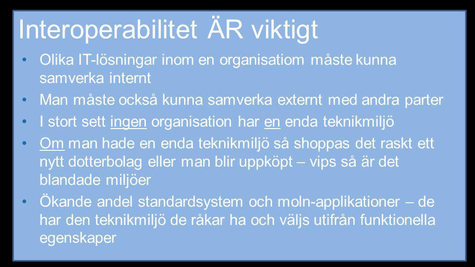 Interoperabilitet ÄR viktigt •Olika IT-lösningar inom en organisatiom måste kunna samverka internt •Man måste också kunna samverka externt med andra p