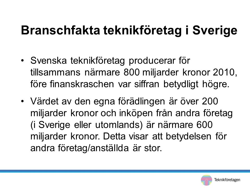 Branschfakta teknikföretag i Sverige •Svenska teknikföretag producerar för tillsammans närmare 800 miljarder kronor 2010, före finanskraschen var siffran betydligt högre.