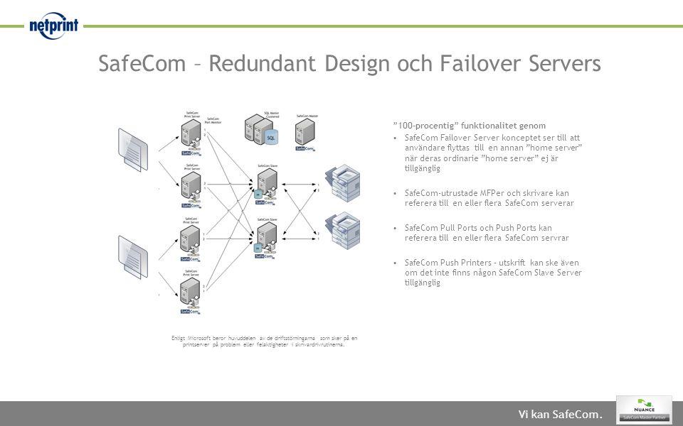 SafeCom – Redundant Design och Failover Servers 100-procentig funktionalitet genom •SafeCom Failover Server konceptet ser till att användare flyttas till en annan home server när deras ordinarie home server ej är tillgänglig •SafeCom-utrustade MFPer och skrivare kan referera till en eller flera SafeCom serverar •SafeCom Pull Ports och Push Ports kan referera till en eller flera SafeCom servrar •SafeCom Push Printers – utskrift kan ske även om det inte finns någon SafeCom Slave Server tillgänglig Enligt Microsoft beror huvuddelen av de driftstörningarna som sker på en printserver på problem eller felaktigheter i skrivardrivrutinerna.
