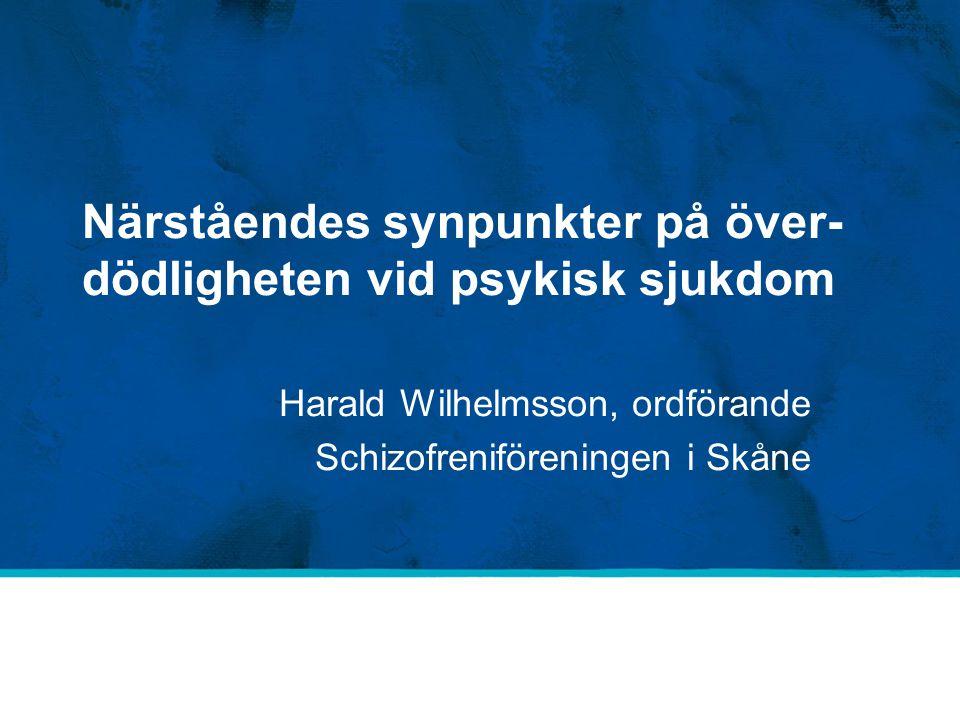 Närståendes synpunkter på över- dödligheten vid psykisk sjukdom Harald Wilhelmsson, ordförande Schizofreniföreningen i Skåne