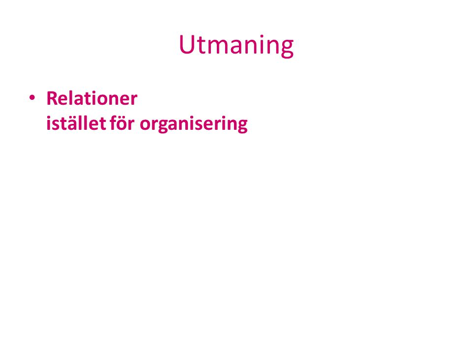 Utmaning • Relationer istället för organisering