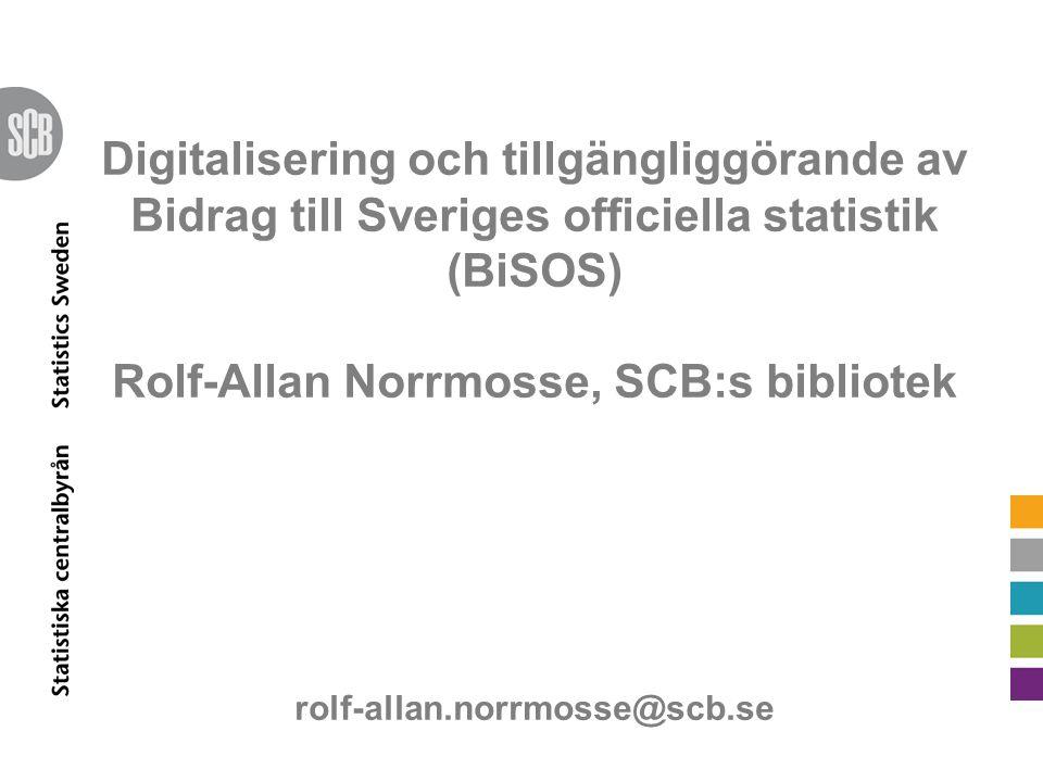 Digitalisering och tillgängliggörande av Bidrag till Sveriges officiella statistik (BiSOS) Rolf-Allan Norrmosse, SCB:s bibliotek rolf-allan.norrmosse@scb.se