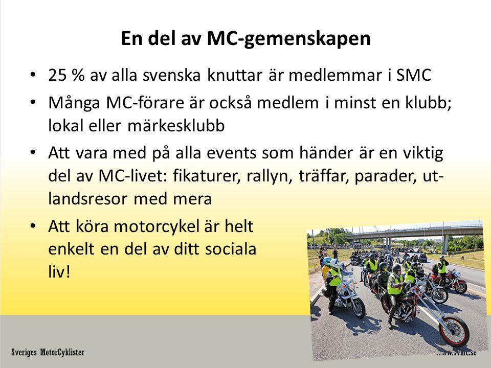 En del av MC-gemenskapen • 25 % av alla svenska knuttar är medlemmar i SMC • Många MC-förare är också medlem i minst en klubb; lokal eller märkesklubb • Att vara med på alla events som händer är en viktig del av MC-livet: fikaturer, rallyn, träffar, parader, ut- landsresor med mera • Att köra motorcykel är helt enkelt en del av ditt sociala liv!