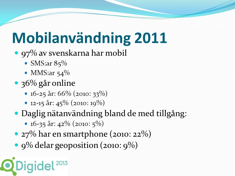 Mobilanvändning 2011  97% av svenskarna har mobil  SMS:ar 85%  MMS:ar 54%  36% går online  16-25 år: 66% (2010: 33%)  12-15 år: 45% (2010: 19%)  Daglig nätanvändning bland de med tillgång:  16-35 år: 42% (2010: 5%)  27% har en smartphone (2010: 22%)  9% delar geoposition (2010: 9%)
