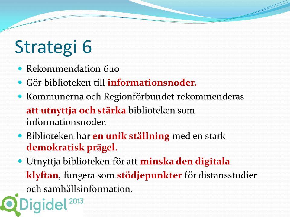 Strategi 6  Rekommendation 6:10  Gör biblioteken till informationsnoder.  Kommunerna och Regionförbundet rekommenderas att utnyttja och stärka bibl