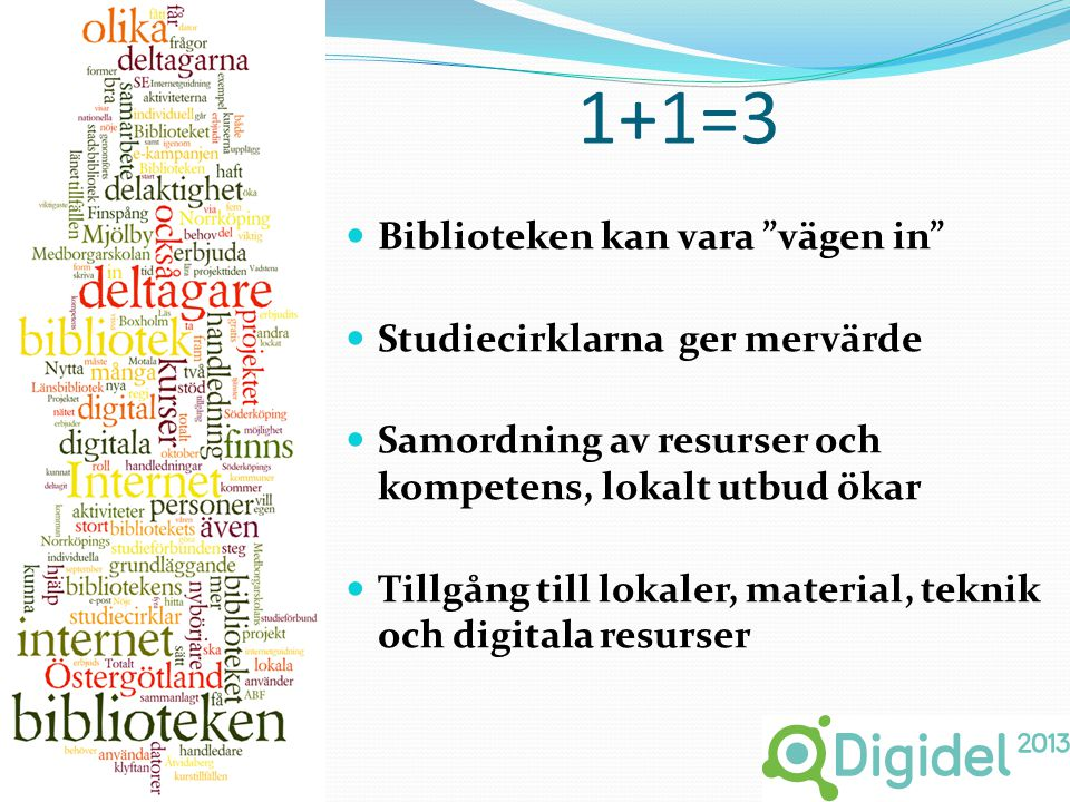 1+1=3  Biblioteken kan vara vägen in  Studiecirklarna ger mervärde  Samordning av resurser och kompetens, lokalt utbud ökar  Tillgång till lokaler, material, teknik och digitala resurser