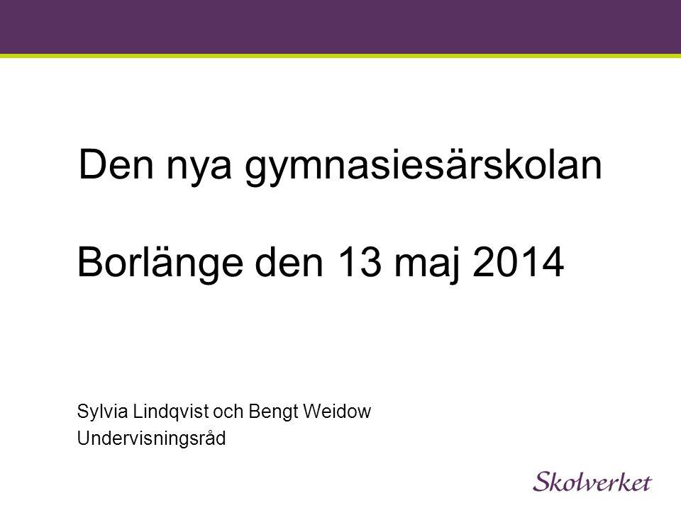 Den nya gymnasiesärskolan Borlänge den 13 maj 2014 Sylvia Lindqvist och Bengt Weidow Undervisningsråd