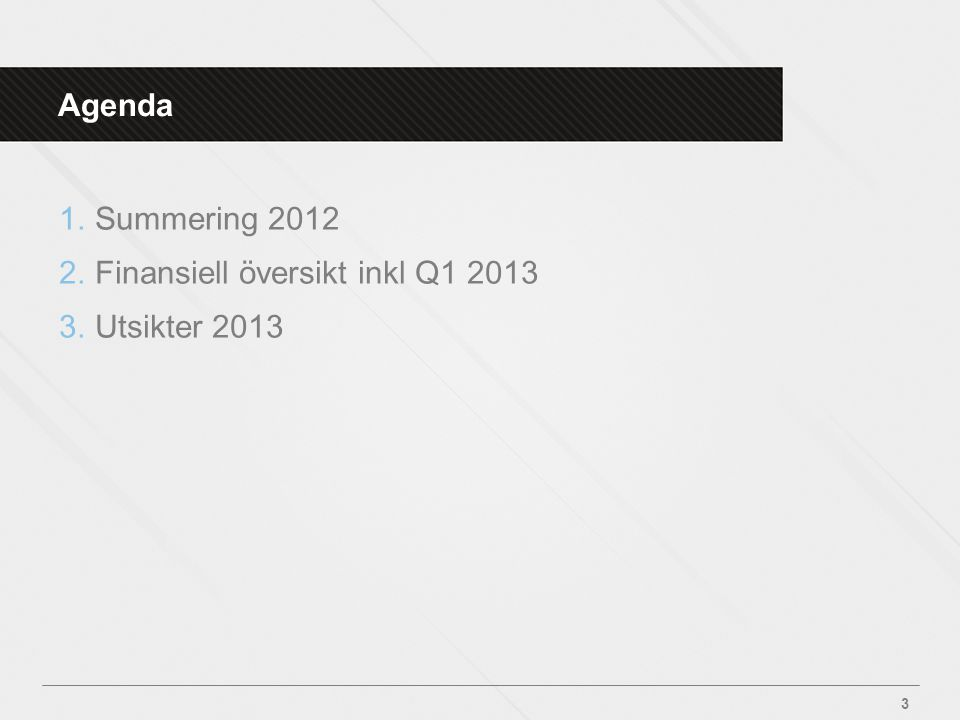 Agenda 1.Summering 2012 2.Finansiell översikt inkl Q1 2013 3.Utsikter 2013 3