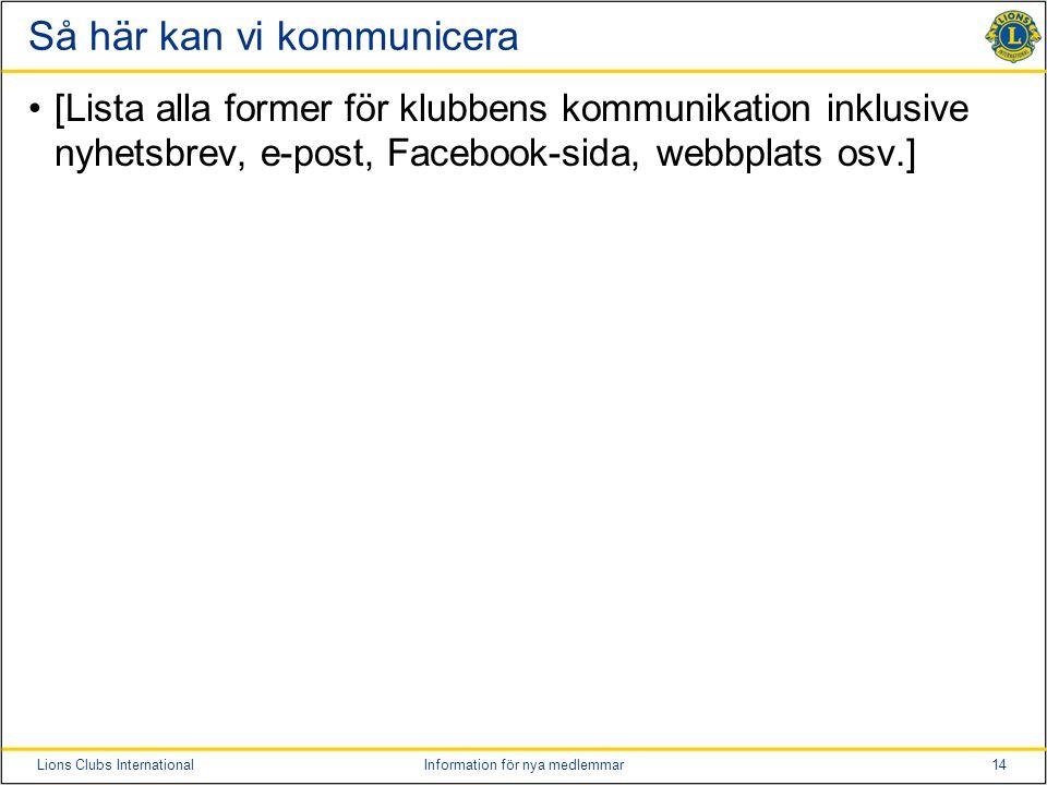 14Lions Clubs InternationalInformation för nya medlemmar Så här kan vi kommunicera •[Lista alla former för klubbens kommunikation inklusive nyhetsbrev, e-post, Facebook-sida, webbplats osv.]