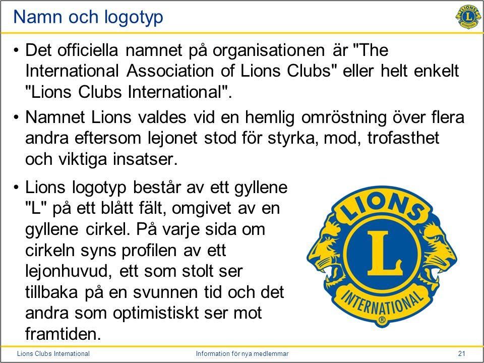 21Lions Clubs InternationalInformation för nya medlemmar Namn och logotyp •Det officiella namnet på organisationen är The International Association of Lions Clubs eller helt enkelt Lions Clubs International .
