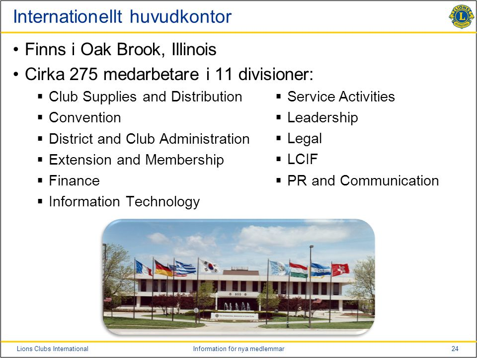 24Lions Clubs InternationalInformation för nya medlemmar Internationellt huvudkontor •Finns i Oak Brook, Illinois •Cirka 275 medarbetare i 11 divisioner:  Club Supplies and Distribution  Convention  District and Club Administration  Extension and Membership  Finance  Information Technology  Service Activities  Leadership  Legal  LCIF  PR and Communication