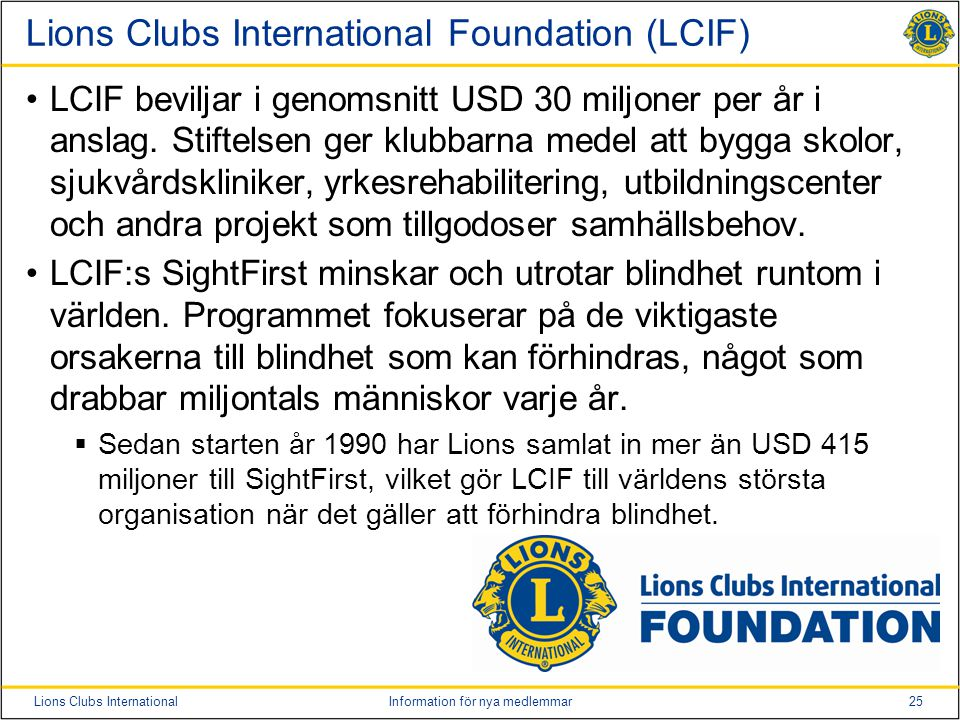 25Lions Clubs InternationalInformation för nya medlemmar Lions Clubs International Foundation (LCIF) •LCIF beviljar i genomsnitt USD 30 miljoner per år i anslag.