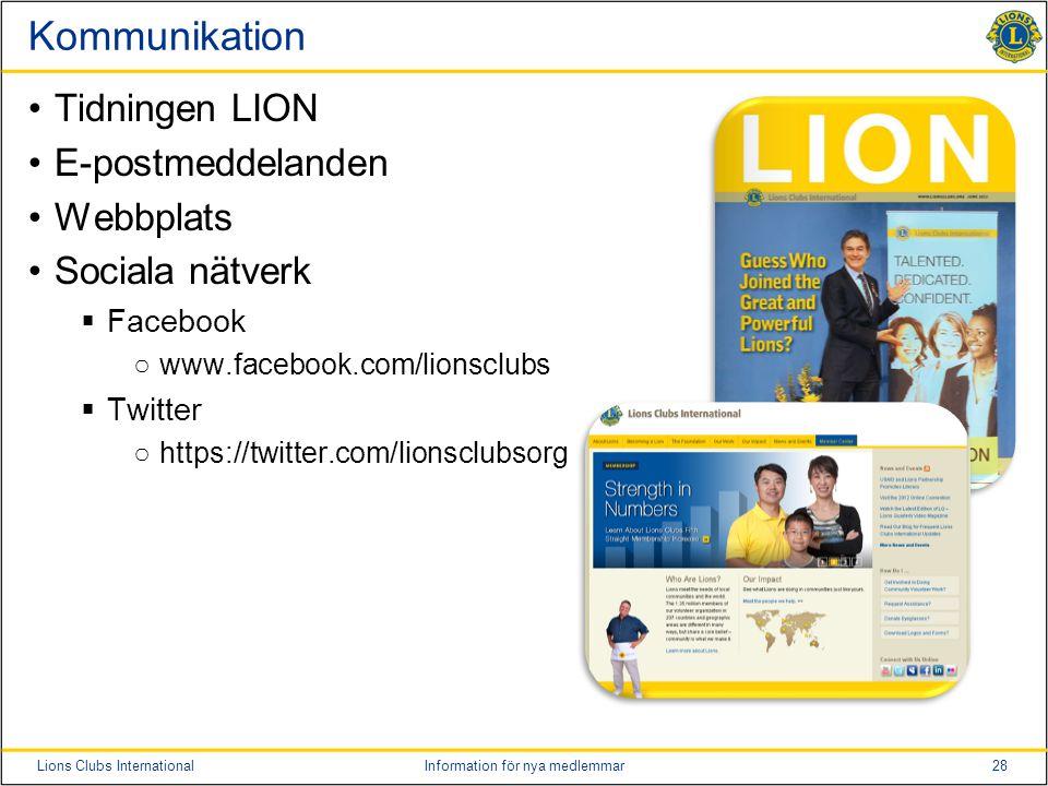 28Lions Clubs InternationalInformation för nya medlemmar Kommunikation •Tidningen LION •E-postmeddelanden •Webbplats •Sociala nätverk  Facebook ○www.facebook.com/lionsclubs  Twitter ○https://twitter.com/lionsclubsorg