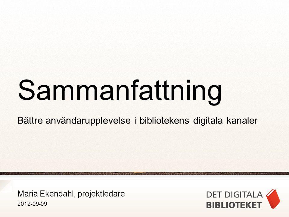 Maria Ekendahl, projektledare 2012-09-09 Sammanfattning Bättre användarupplevelse i bibliotekens digitala kanaler
