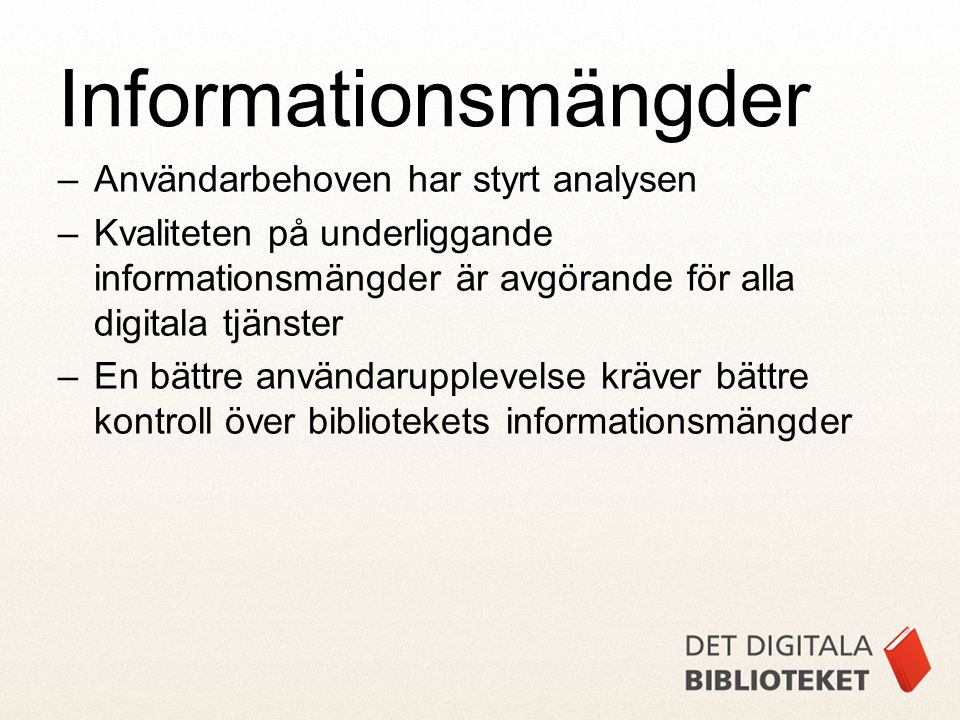 –Användarbehoven har styrt analysen –Kvaliteten på underliggande informationsmängder är avgörande för alla digitala tjänster –En bättre användarupplevelse kräver bättre kontroll över bibliotekets informationsmängder Informationsmängder