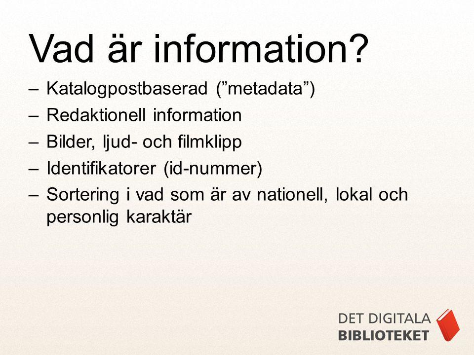 –Katalogpostbaserad ( metadata ) –Redaktionell information –Bilder, ljud- och filmklipp –Identifikatorer (id-nummer) –Sortering i vad som är av nationell, lokal och personlig karaktär Vad är information?