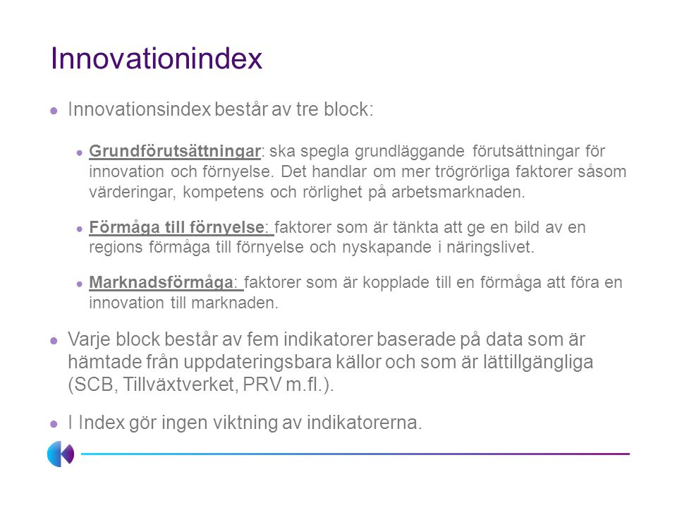 Innovationindex ● Innovationsindex består av tre block: ● Grundförutsättningar: ska spegla grundläggande förutsättningar för innovation och förnyelse.
