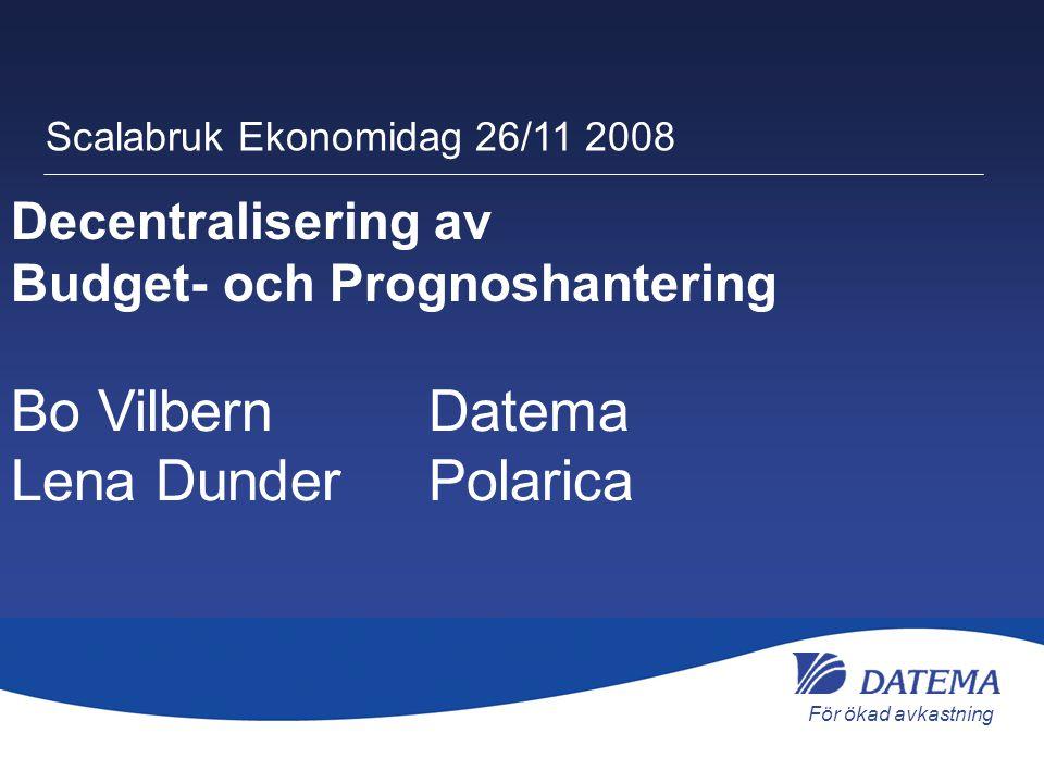 För ökad avkastning Bo Vilbern Datema Lena DunderPolarica Scalabruk Ekonomidag 26/11 2008 Decentralisering av Budget- och Prognoshantering