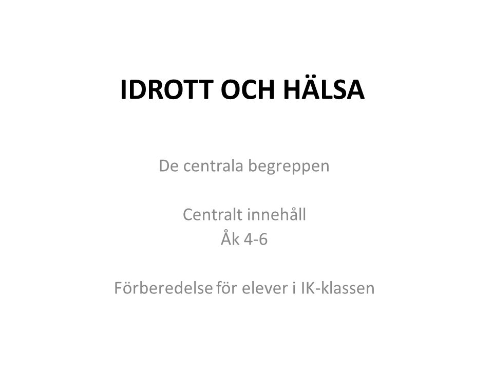 IDROTT OCH HÄLSA De centrala begreppen Centralt innehåll Åk 4-6 Förberedelse för elever i IK-klassen
