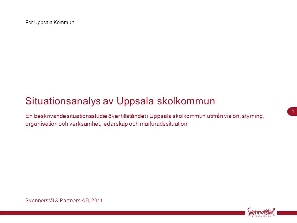 1 Situationsanalys av Uppsala skolkommun För Uppsala Kommun Svennerstål & Partners AB, 2011 En beskrivande situationsstudie över tillståndet i Uppsala