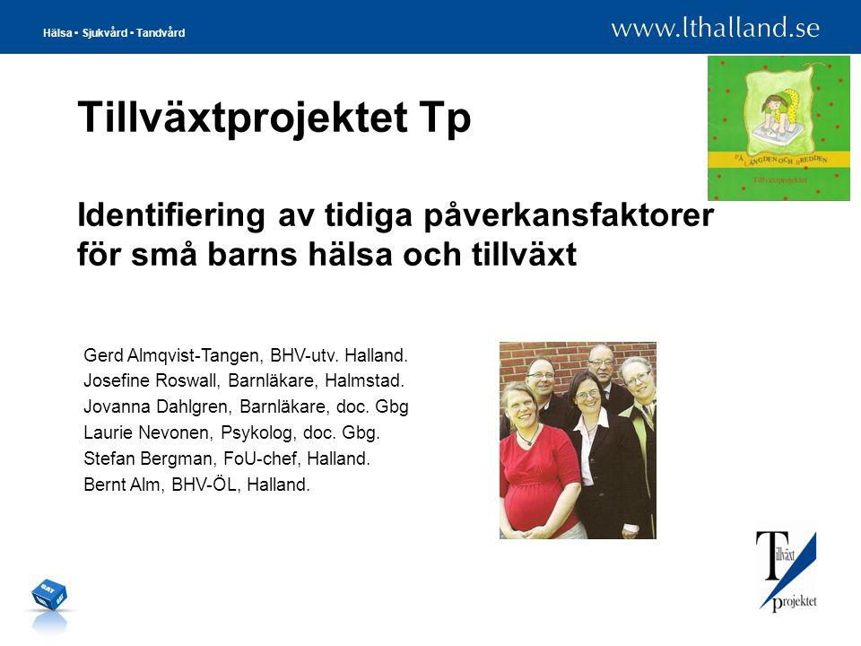 Hälsa • Sjukvård • Tandvård Tillväxtprojektet Tp Identifiering av tidiga påverkansfaktorer för små barns hälsa och tillväxt Gerd Almqvist-Tangen, BHV-