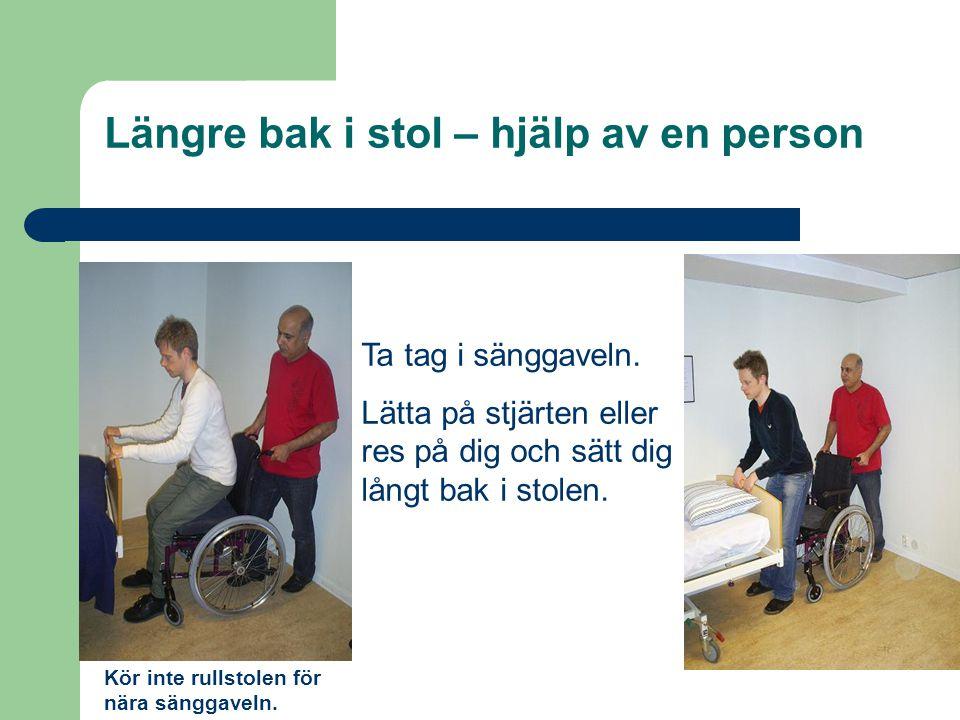 Längre bak i stol – hjälp av en person Ta tag i sänggaveln. Lätta på stjärten eller res på dig och sätt dig långt bak i stolen. Kör inte rullstolen fö