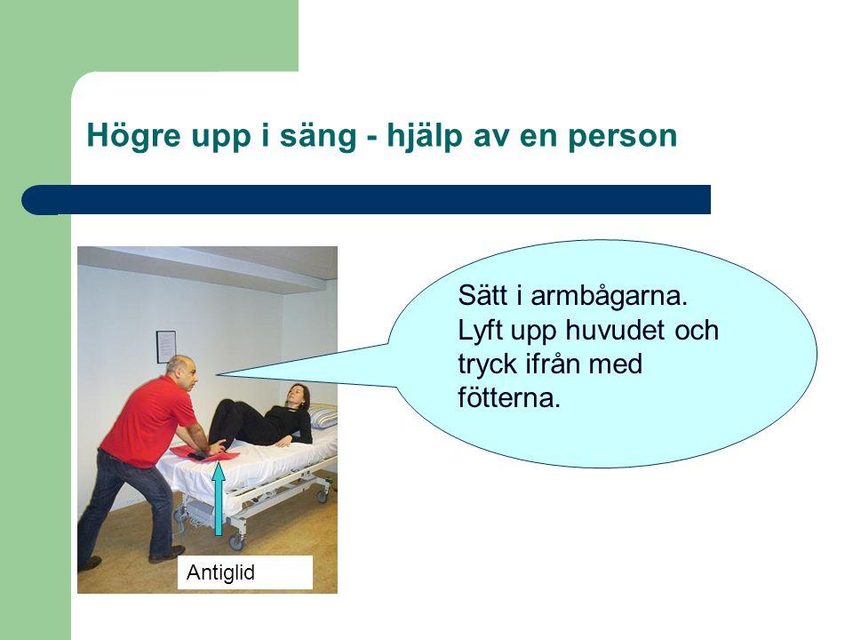Högre upp i säng - hjälp av en person Sätt i armbågarna. Lyft upp huvudet och tryck ifrån med fötterna. Antiglid