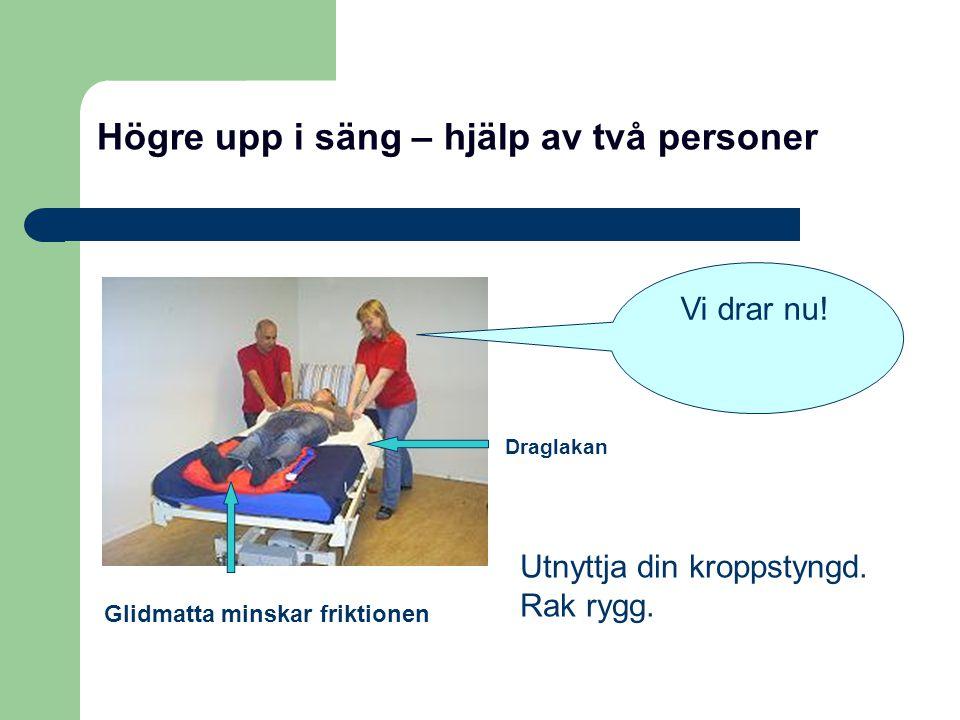 Högre upp i säng – hjälp av två personer Glidmatta minskar friktionen Utnyttja din kroppstyngd. Rak rygg. Vi drar nu! Draglakan