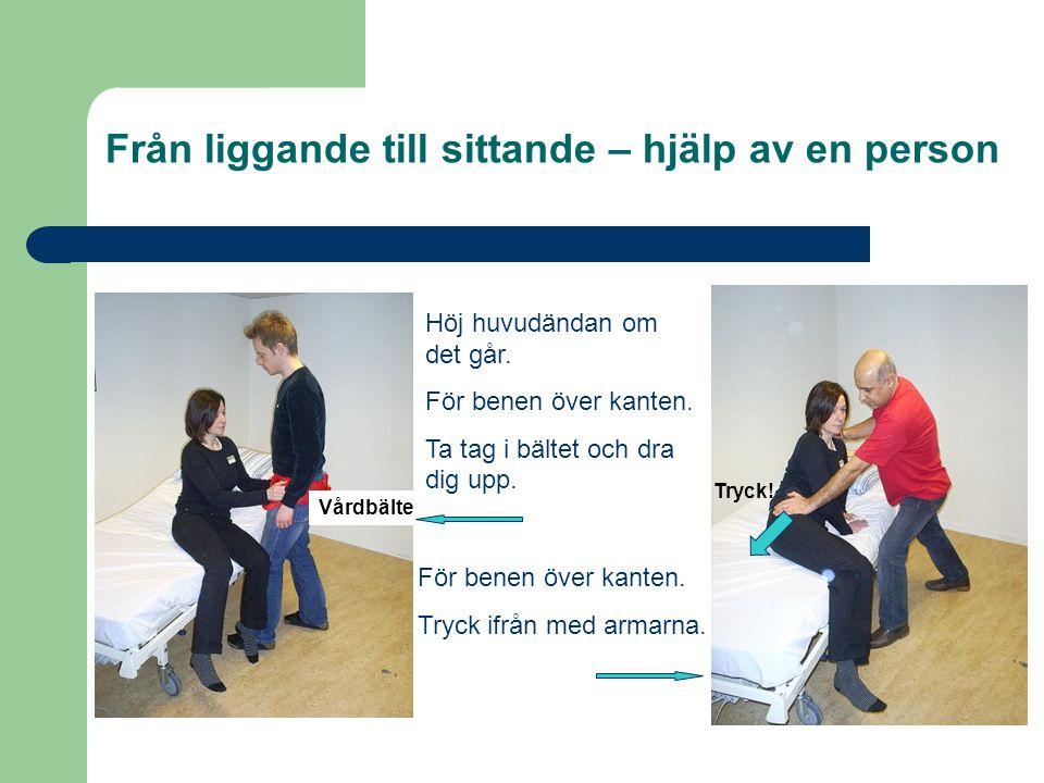 Från liggande till sittande – hjälp av en person Vårdbälte Tryck! Höj huvudändan om det går. För benen över kanten. Ta tag i bältet och dra dig upp. F