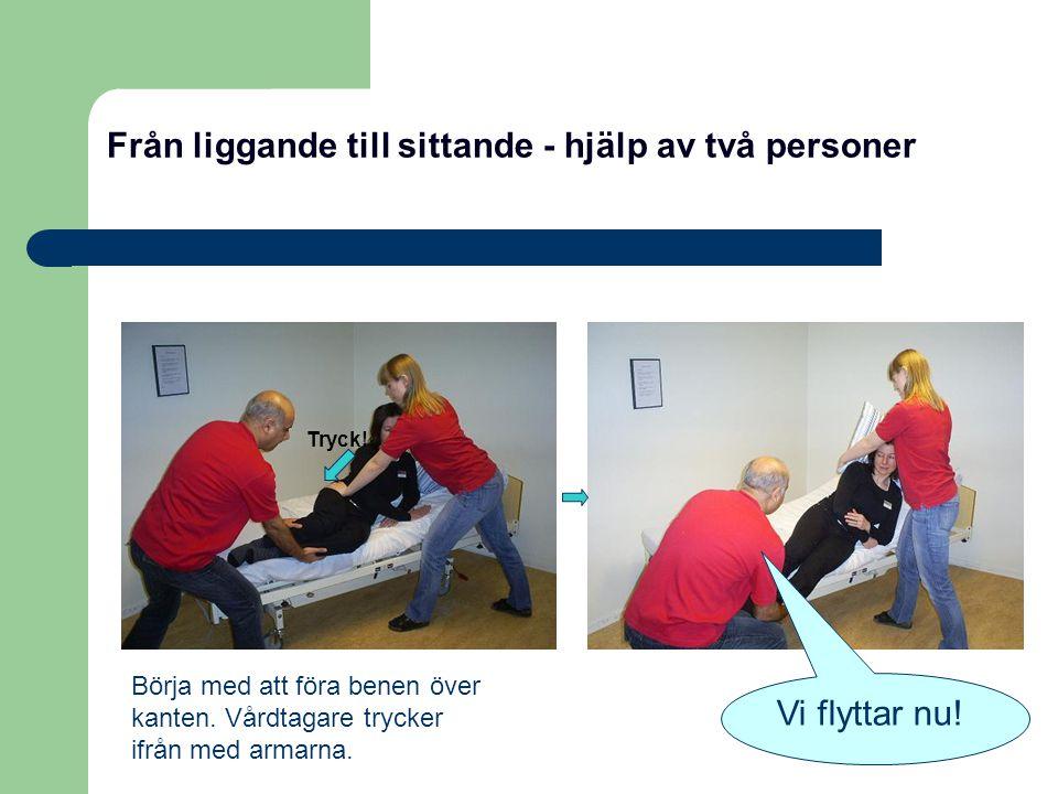 Från liggande till sittande - hjälp av två personer Börja med att föra benen över kanten. Vårdtagare trycker ifrån med armarna. Tryck! Vi flyttar nu!