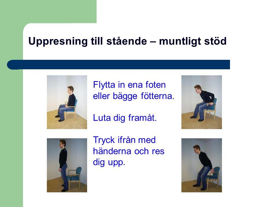 Uppresning till stående – muntligt stöd Flytta in ena foten eller bägge fötterna. Luta dig framåt. Tryck ifrån med händerna och res dig upp.