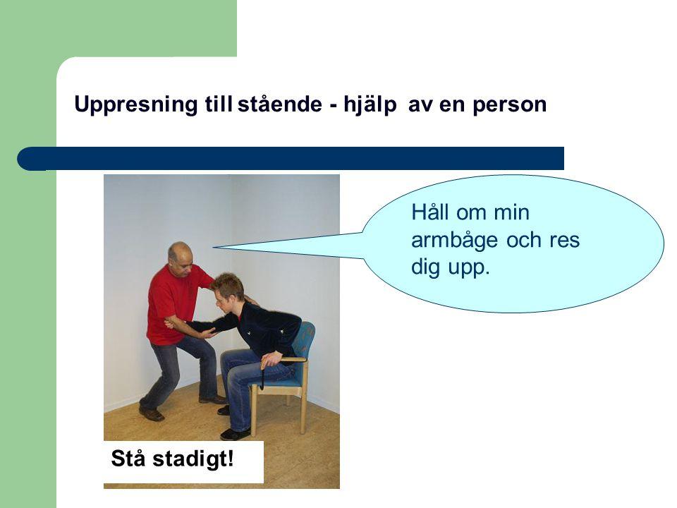 Uppresning till stående - hjälp av en person Stå stadigt! Håll om min armbåge och res dig upp.