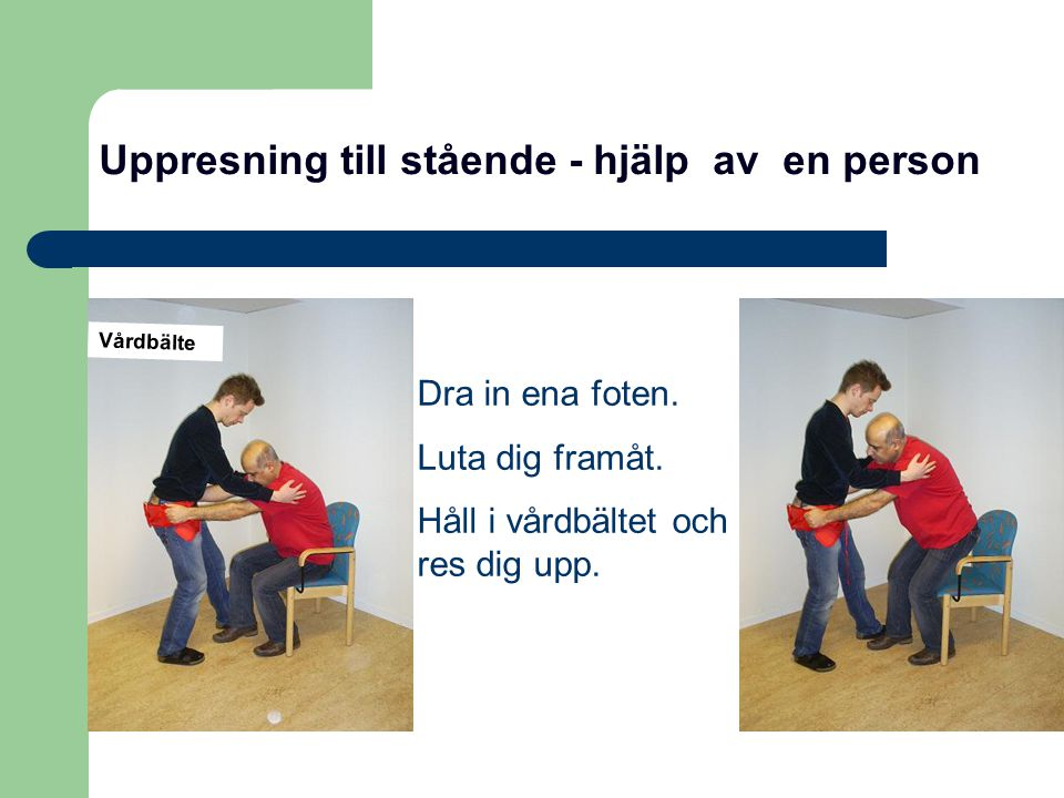Uppresning till stående - hjälp av en person Dra in ena foten. Luta dig framåt. Håll i vårdbältet och res dig upp. Vårdbälte