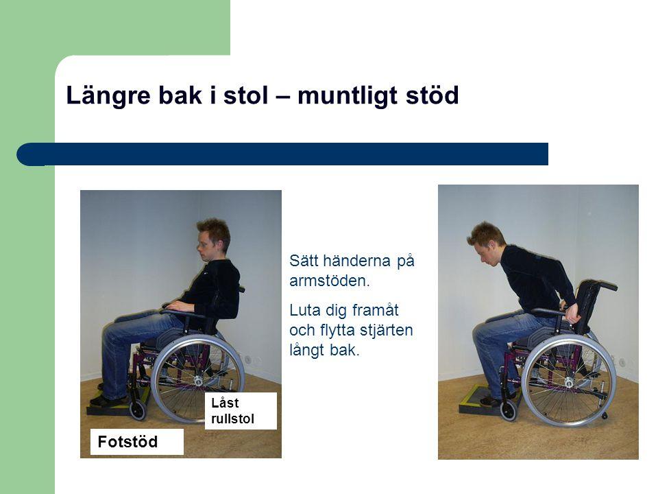 Längre bak i stol – muntligt stöd Sätt händerna på armstöden. Luta dig framåt och flytta stjärten långt bak. Fotstöd Låst rullstol