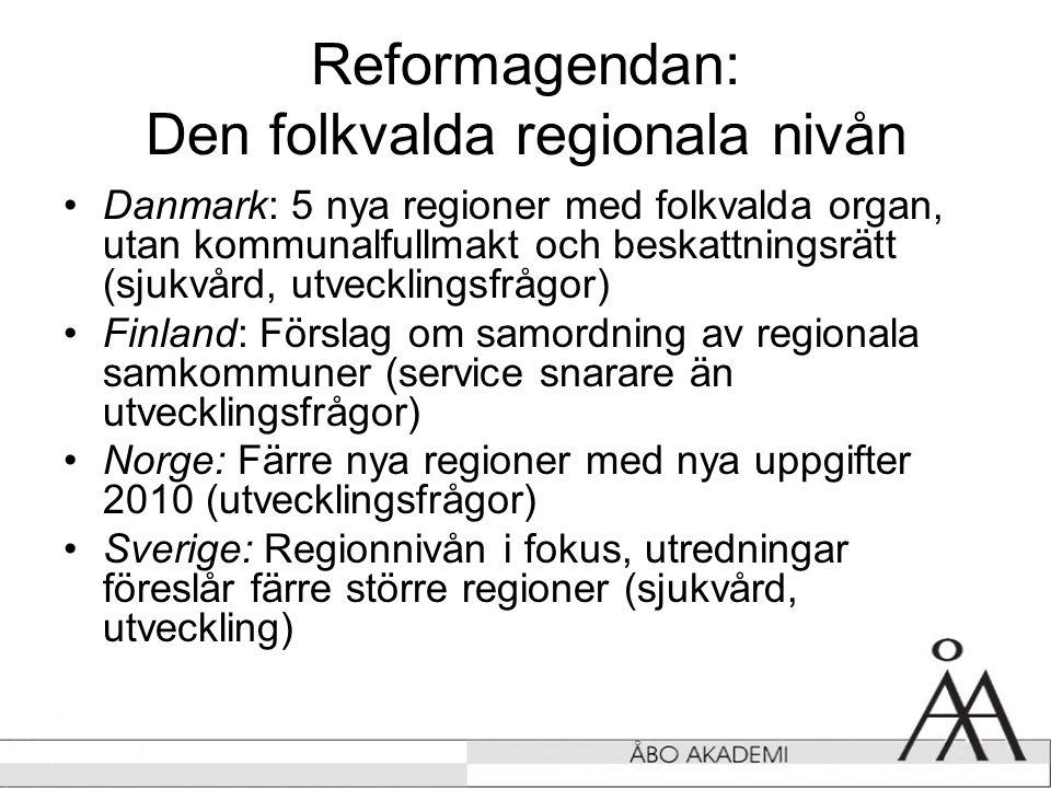 Reformagendan: Den folkvalda regionala nivån •Danmark: 5 nya regioner med folkvalda organ, utan kommunalfullmakt och beskattningsrätt (sjukvård, utvecklingsfrågor) •Finland: Förslag om samordning av regionala samkommuner (service snarare än utvecklingsfrågor) •Norge: Färre nya regioner med nya uppgifter 2010 (utvecklingsfrågor) •Sverige: Regionnivån i fokus, utredningar föreslår färre större regioner (sjukvård, utveckling)