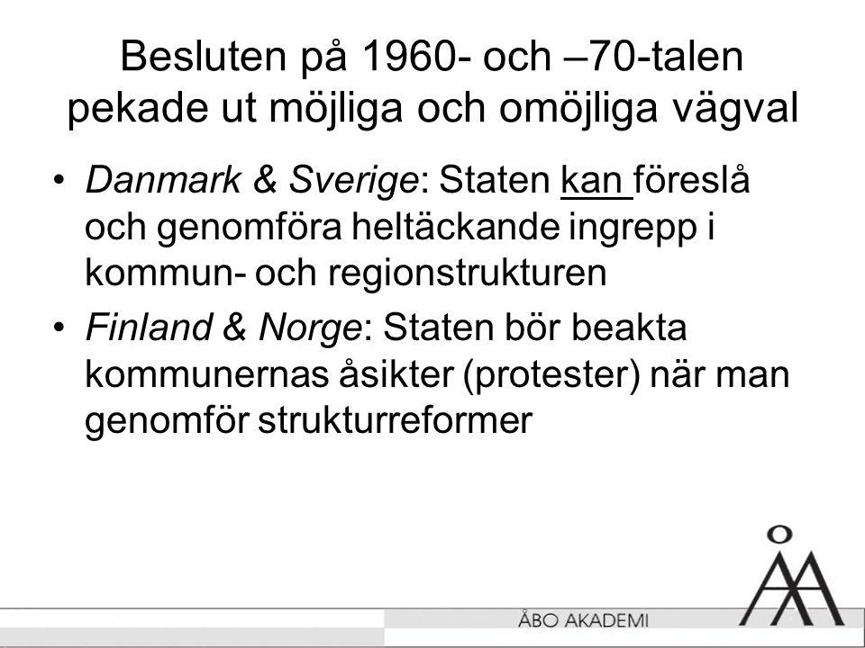 Besluten på 1960- och –70-talen pekade ut möjliga och omöjliga vägval •Danmark & Sverige: Staten kan föreslå och genomföra heltäckande ingrepp i kommun- och regionstrukturen •Finland & Norge: Staten bör beakta kommunernas åsikter (protester) när man genomför strukturreformer