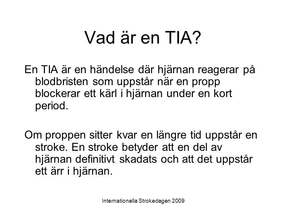 Internationella Strokedagen 2009 Vad är en TIA? En TIA är en händelse där hjärnan reagerar på blodbristen som uppstår när en propp blockerar ett kärl