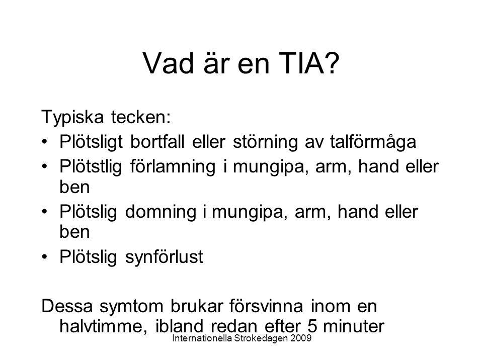 Internationella Strokedagen 2009 Vad är en TIA? Typiska tecken: •Plötsligt bortfall eller störning av talförmåga •Plötstlig förlamning i mungipa, arm,