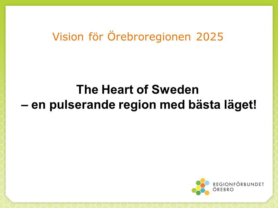Vision för Örebroregionen 2025 The Heart of Sweden – en pulserande region med bästa läget!