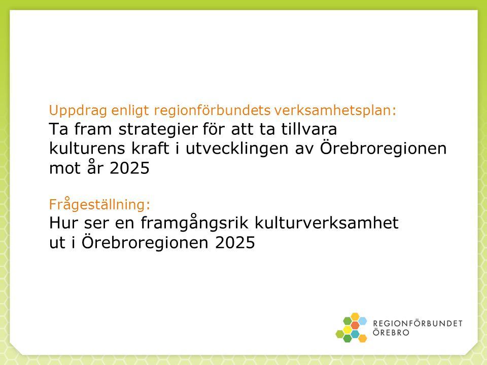 Uppdrag enligt regionförbundets verksamhetsplan: Ta fram strategier för att ta tillvara kulturens kraft i utvecklingen av Örebroregionen mot år 2025 F