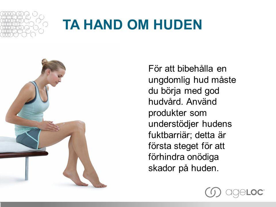 TA HAND OM HUDEN För att bibehålla en ungdomlig hud måste du börja med god hudvård. Använd produkter som understödjer hudens fuktbarriär; detta är för